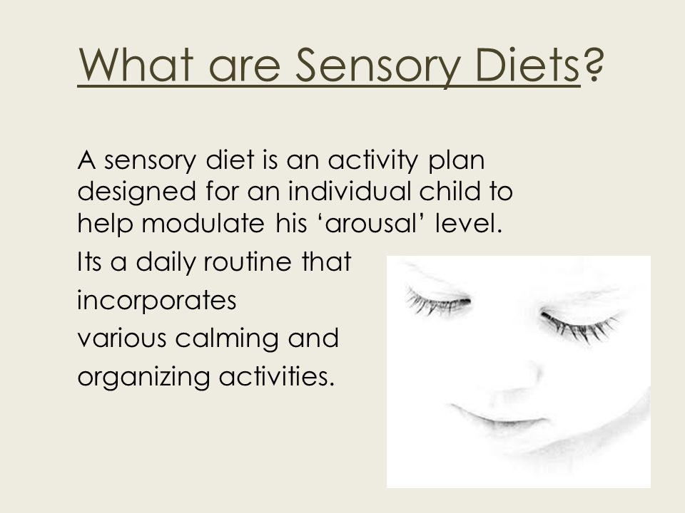 What are Sensory Diets? A sensory diet is an activity plan designed for an individual child to help modulate his arousal level. Its a daily routine th