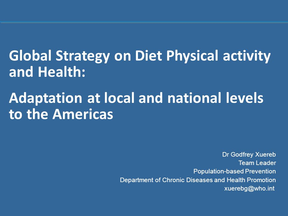 1 |1 | Global Strategy on Diet Physical activity and Health: Adaptation at local and national levels to the Americas Dr Godfrey Xuereb Team Leader Population-based Prevention Department of Chronic Diseases and Health Promotion xuerebg@who.int