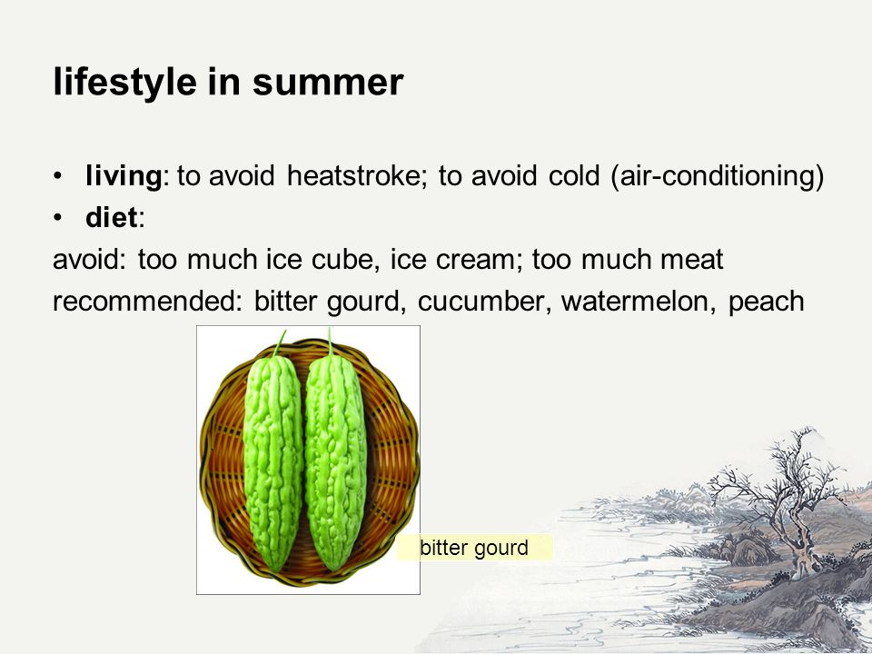 lifestyle in summer living: to avoid heatstroke; to avoid cold (air-conditioning) diet: avoid: too much ice cube, ice cream; too much meat recommended: bitter gourd, cucumber, watermelon, peach bitter gourd