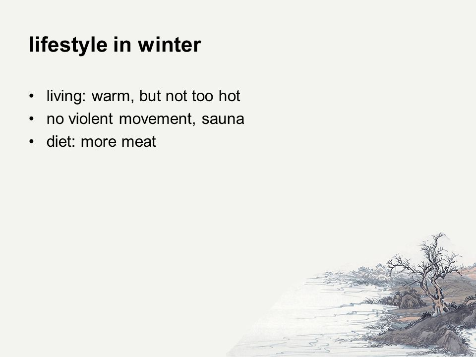 lifestyle in winter living: warm, but not too hot no violent movement, sauna diet: more meat