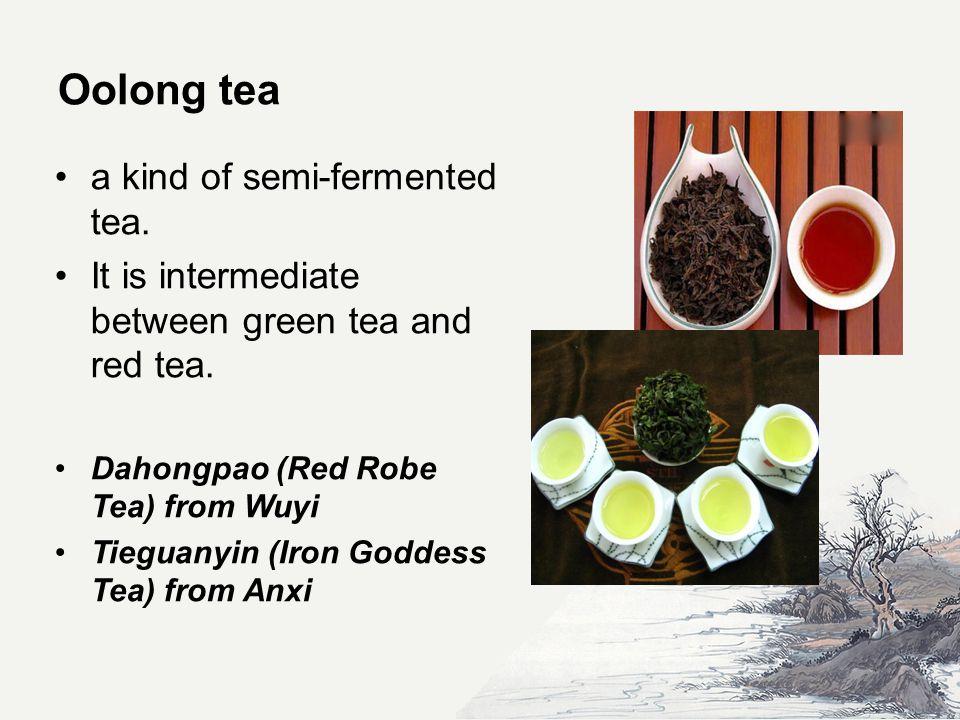 Oolong tea a kind of semi-fermented tea. It is intermediate between green tea and red tea.