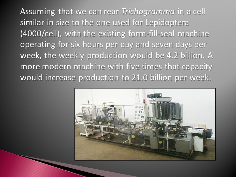 Assuming that we can rear Trichogramma in a cell similar in size to the one used for Lepidoptera (4000/cell), with the existing form-fill-seal machine operating for six hours per day and seven days per week, the weekly production would be 4.2 billion.