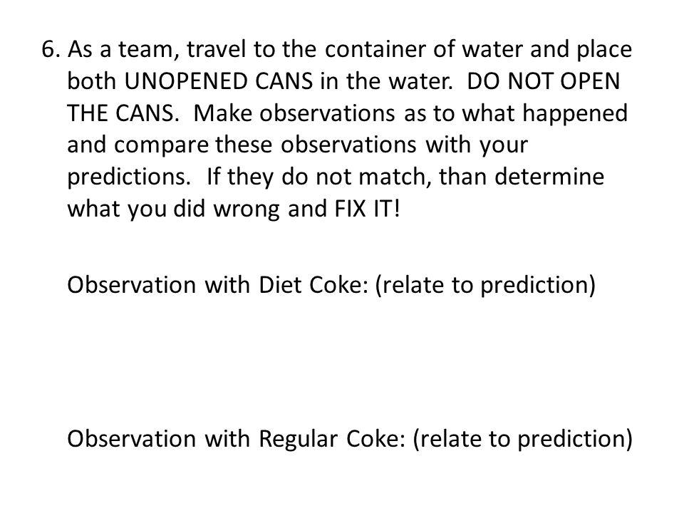 6. As a team, travel to the container of water and place both UNOPENED CANS in the water. DO NOT OPEN THE CANS. Make observations as to what happened