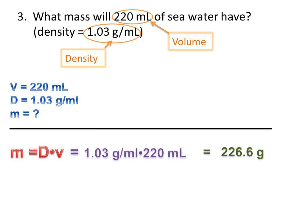 3. What mass will 220 mL of sea water have? (density = 1.03 g/mL) Density Volume = 226.6 g
