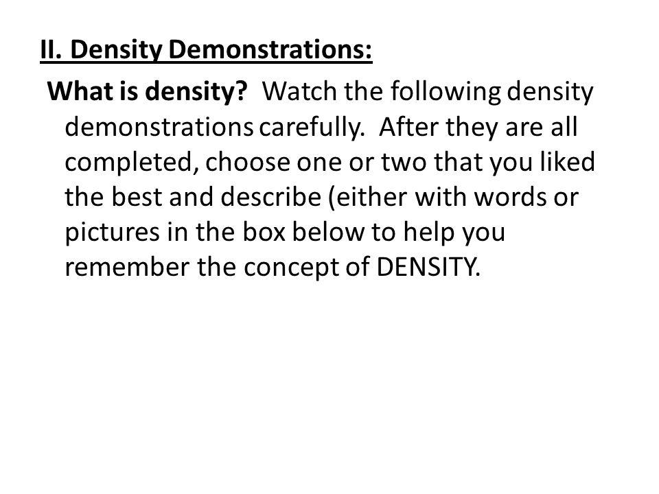 II. Density Demonstrations: What is density? Watch the following density demonstrations carefully. After they are all completed, choose one or two tha