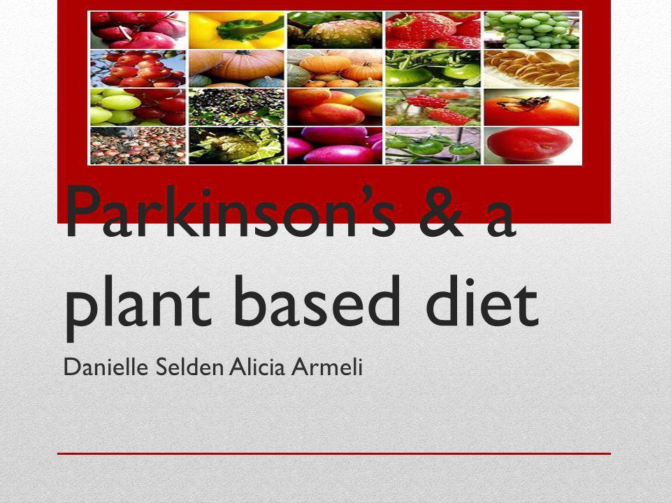 Parkinsons & a plant based diet Danielle Selden Alicia Armeli
