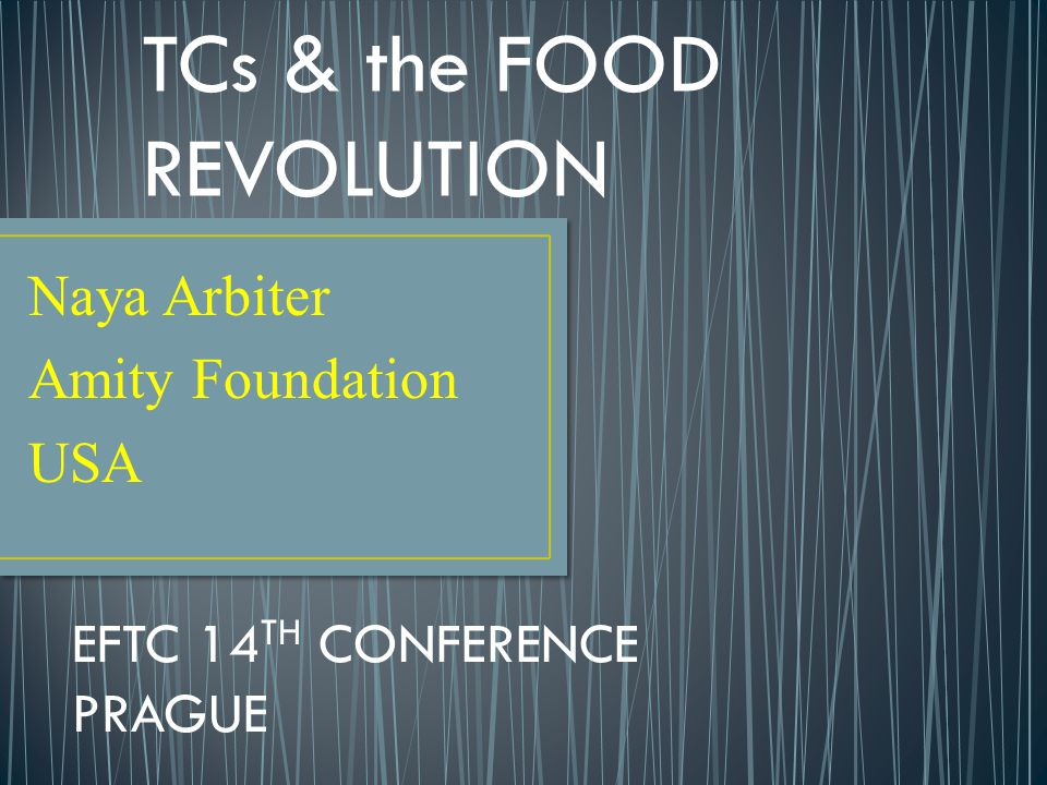 Naya Arbiter Amity Foundation USA EFTC 14 TH CONFERENCE PRAGUE TCs & the FOOD REVOLUTION