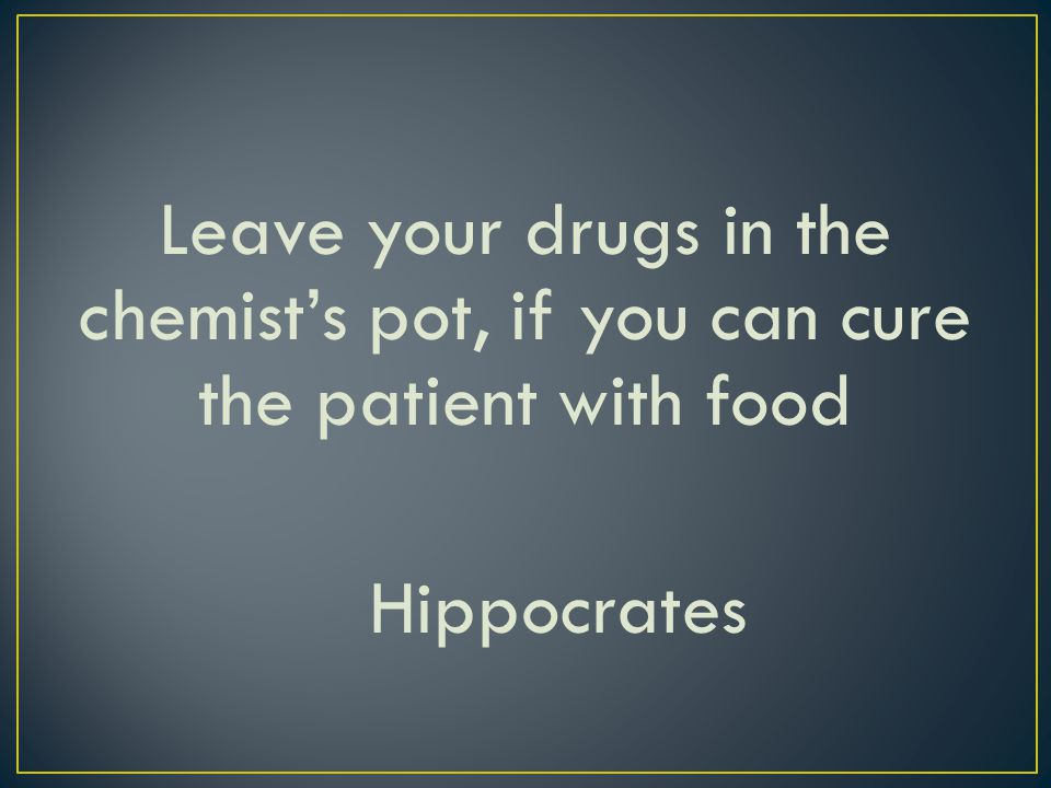 Leave your drugs in the chemists pot, if you can cure the patient with food Hippocrates