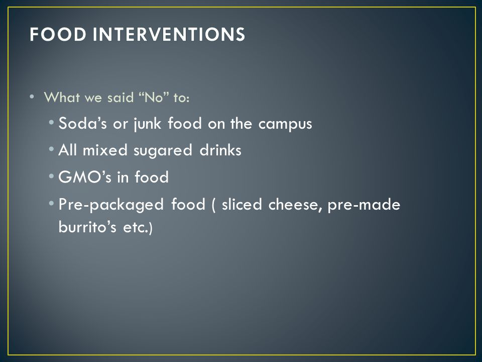 What we said No to: Sodas or junk food on the campus All mixed sugared drinks GMOs in food Pre-packaged food ( sliced cheese, pre-made burritos etc. )