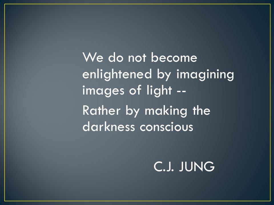 We do not become enlightened by imagining images of light -- Rather by making the darkness conscious C.J. JUNG