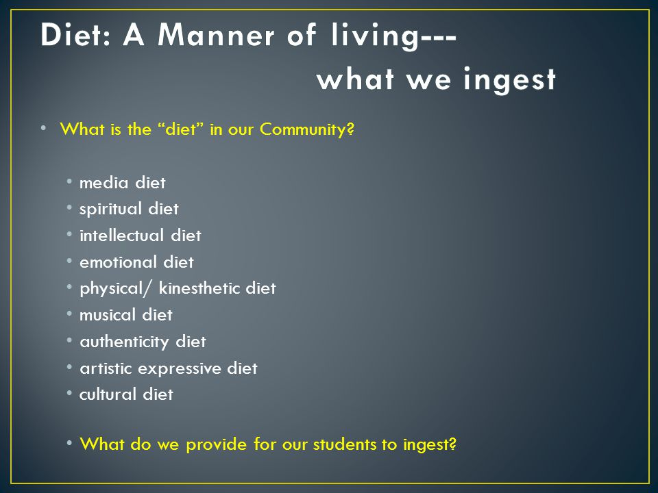What is the diet in our Community? media diet spiritual diet intellectual diet emotional diet physical/ kinesthetic diet musical diet authenticity die