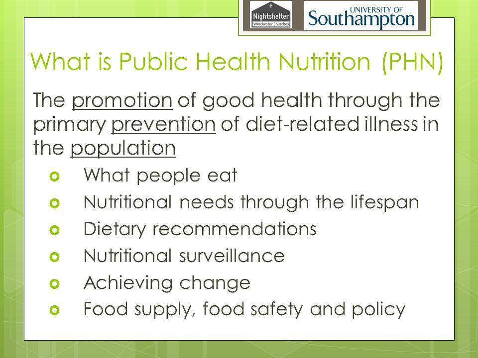 What is Public Health Nutrition (PHN) The promotion of good health through the primary prevention of diet-related illness in the population What people eat Nutritional needs through the lifespan Dietary recommendations Nutritional surveillance Achieving change Food supply, food safety and policy