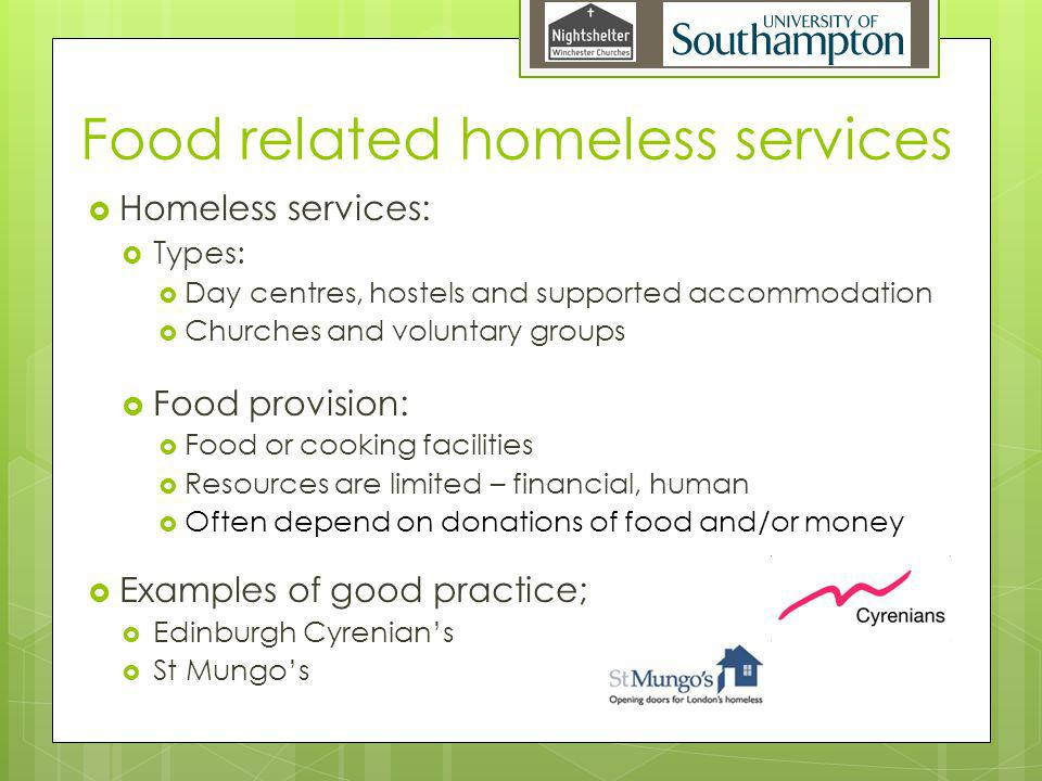 Food related homeless services Homeless services: Types: Day centres, hostels and supported accommodation Churches and voluntary groups Food provision: Food or cooking facilities Resources are limited – financial, human Often depend on donations of food and/or money Examples of good practice; Edinburgh Cyrenians St Mungos
