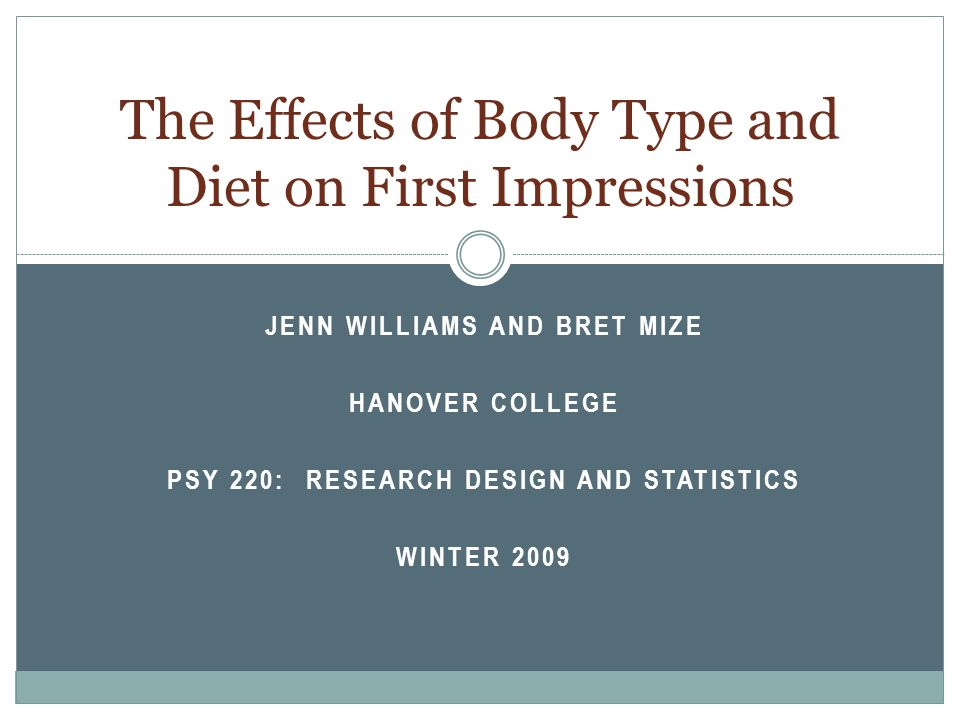 JENN WILLIAMS AND BRET MIZE HANOVER COLLEGE PSY 220: RESEARCH DESIGN AND STATISTICS WINTER 2009 The Effects of Body Type and Diet on First Impressions