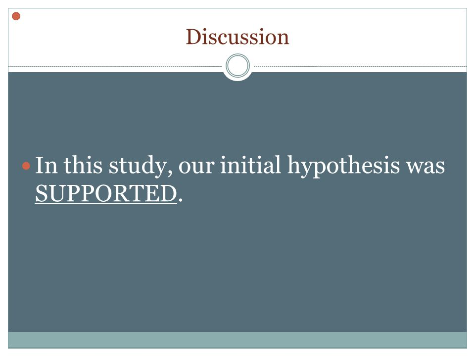 Discussion In this study, our initial hypothesis was SUPPORTED.