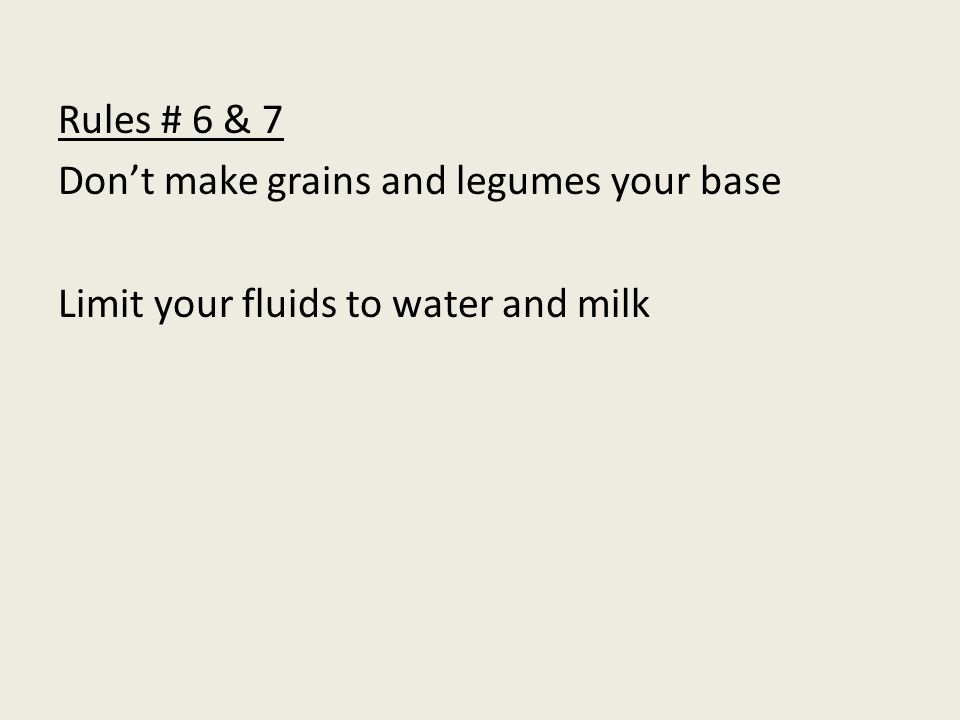Rules # 6 & 7 Dont make grains and legumes your base Limit your fluids to water and milk