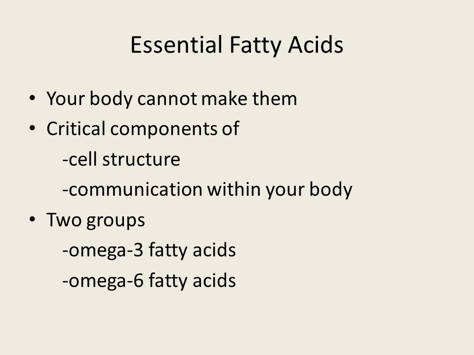 Essential Fatty Acids Your body cannot make them Critical components of -cell structure -communication within your body Two groups -omega-3 fatty acids -omega-6 fatty acids