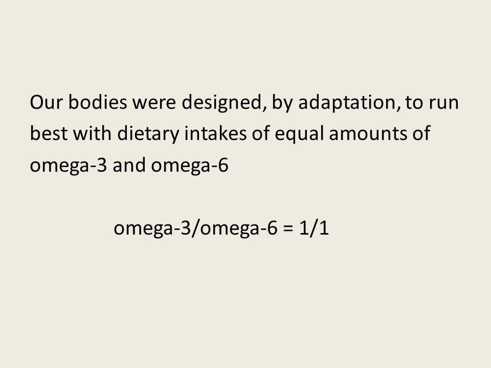 Our bodies were designed, by adaptation, to run best with dietary intakes of equal amounts of omega-3 and omega-6 omega-3/omega-6 = 1/1