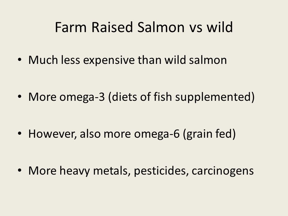 Farm Raised Salmon vs wild Much less expensive than wild salmon More omega-3 (diets of fish supplemented) However, also more omega-6 (grain fed) More heavy metals, pesticides, carcinogens