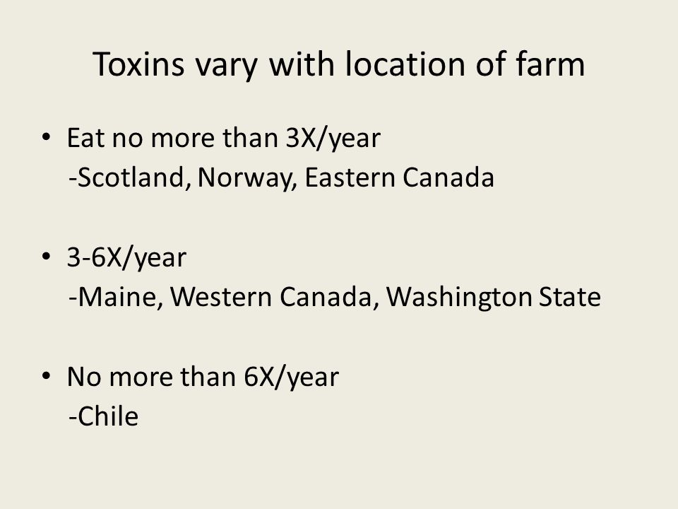 Toxins vary with location of farm Eat no more than 3X/year -Scotland, Norway, Eastern Canada 3-6X/year -Maine, Western Canada, Washington State No more than 6X/year -Chile