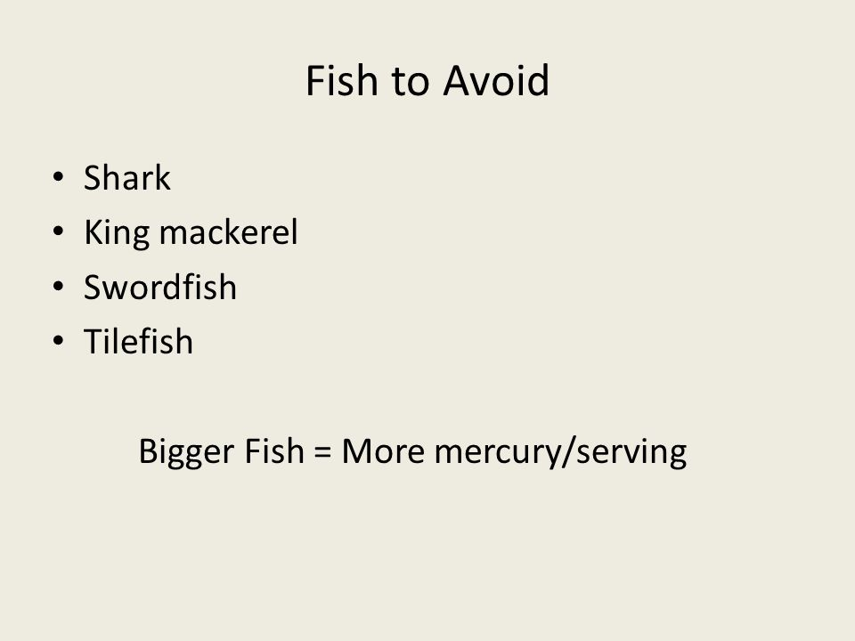 Fish to Avoid Shark King mackerel Swordfish Tilefish Bigger Fish = More mercury/serving