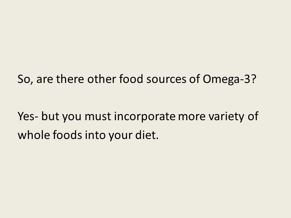 So, are there other food sources of Omega-3? Yes- but you must incorporate more variety of whole foods into your diet.