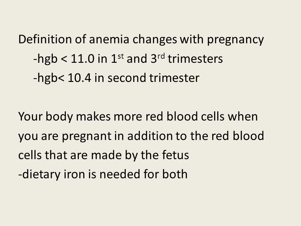 Definition of anemia changes with pregnancy -hgb < 11.0 in 1 st and 3 rd trimesters -hgb< 10.4 in second trimester Your body makes more red blood cell