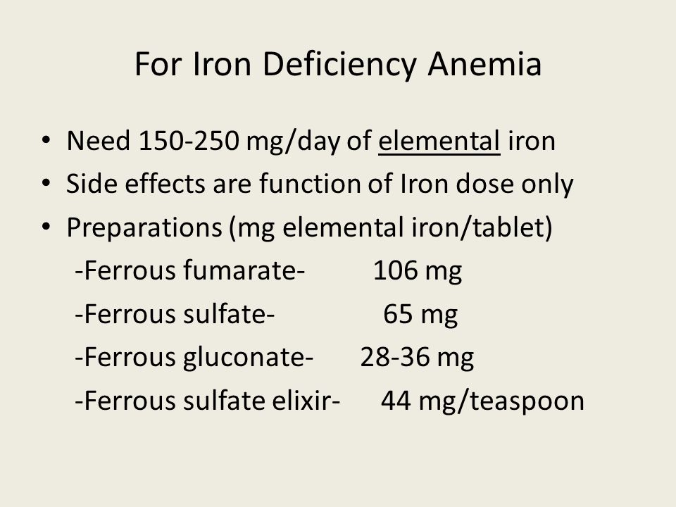 For Iron Deficiency Anemia Need 150-250 mg/day of elemental iron Side effects are function of Iron dose only Preparations (mg elemental iron/tablet) -Ferrous fumarate- 106 mg -Ferrous sulfate- 65 mg -Ferrous gluconate- 28-36 mg -Ferrous sulfate elixir- 44 mg/teaspoon