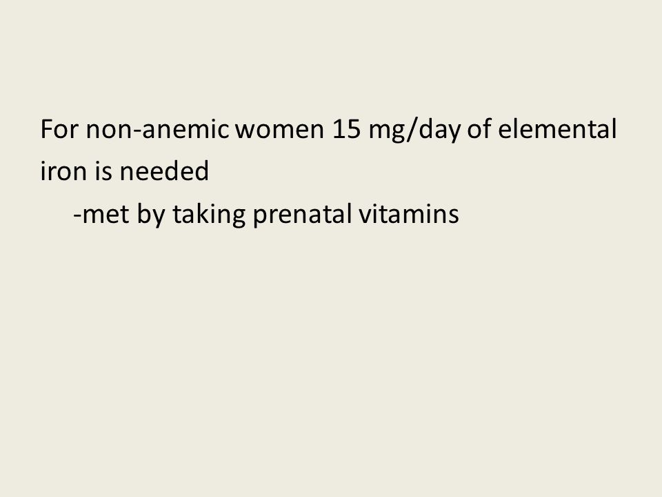 For non-anemic women 15 mg/day of elemental iron is needed -met by taking prenatal vitamins