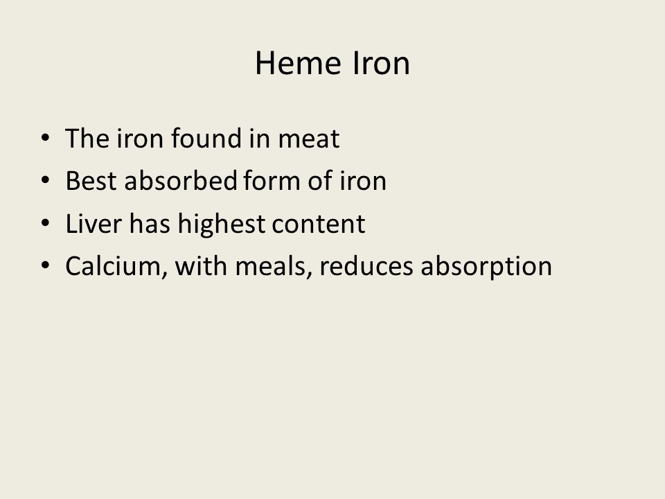 Heme Iron The iron found in meat Best absorbed form of iron Liver has highest content Calcium, with meals, reduces absorption