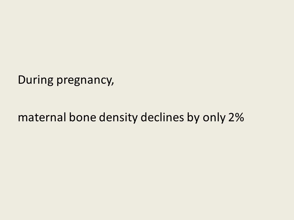During pregnancy, maternal bone density declines by only 2%