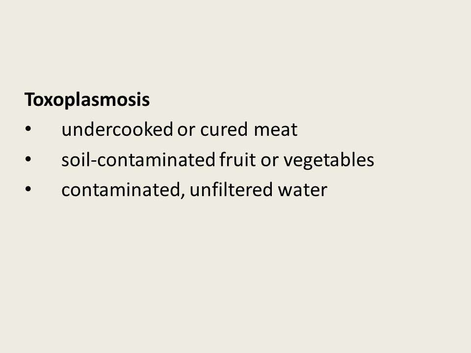 Toxoplasmosis undercooked or cured meat soil-contaminated fruit or vegetables contaminated, unfiltered water