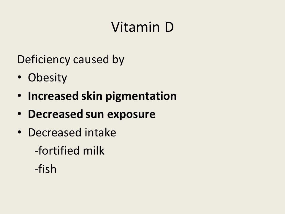 Vitamin D Deficiency caused by Obesity Increased skin pigmentation Decreased sun exposure Decreased intake -fortified milk -fish