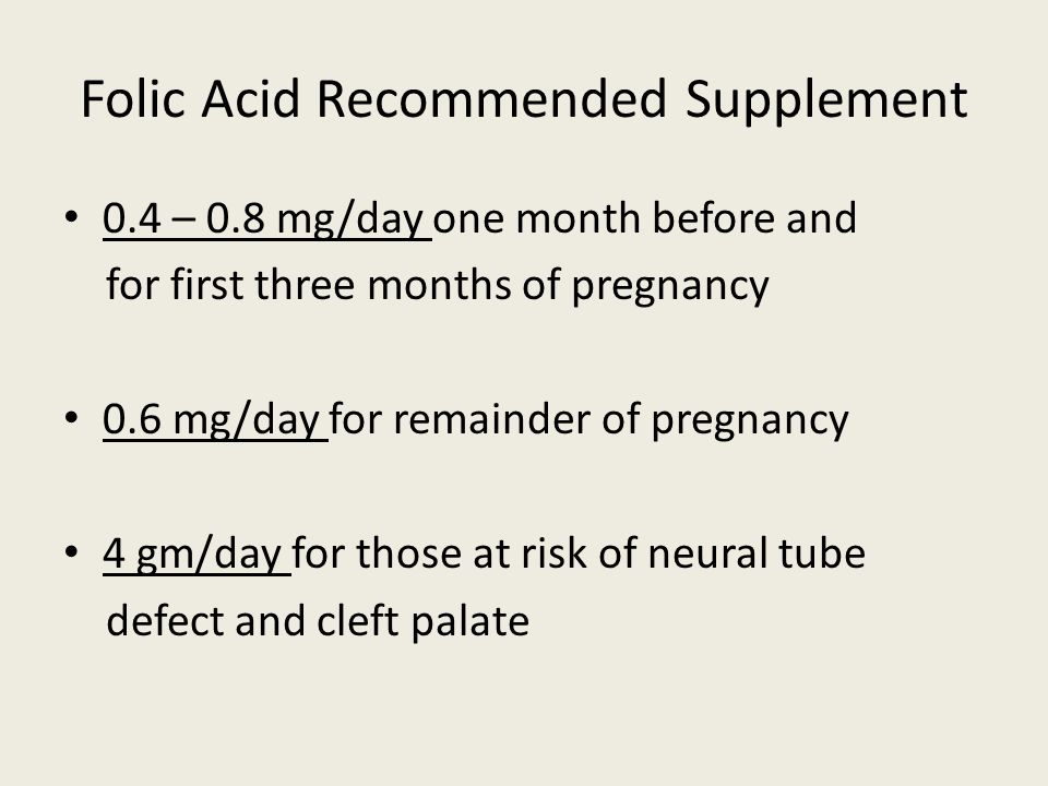 Folic Acid Recommended Supplement 0.4 – 0.8 mg/day one month before and for first three months of pregnancy 0.6 mg/day for remainder of pregnancy 4 gm/day for those at risk of neural tube defect and cleft palate