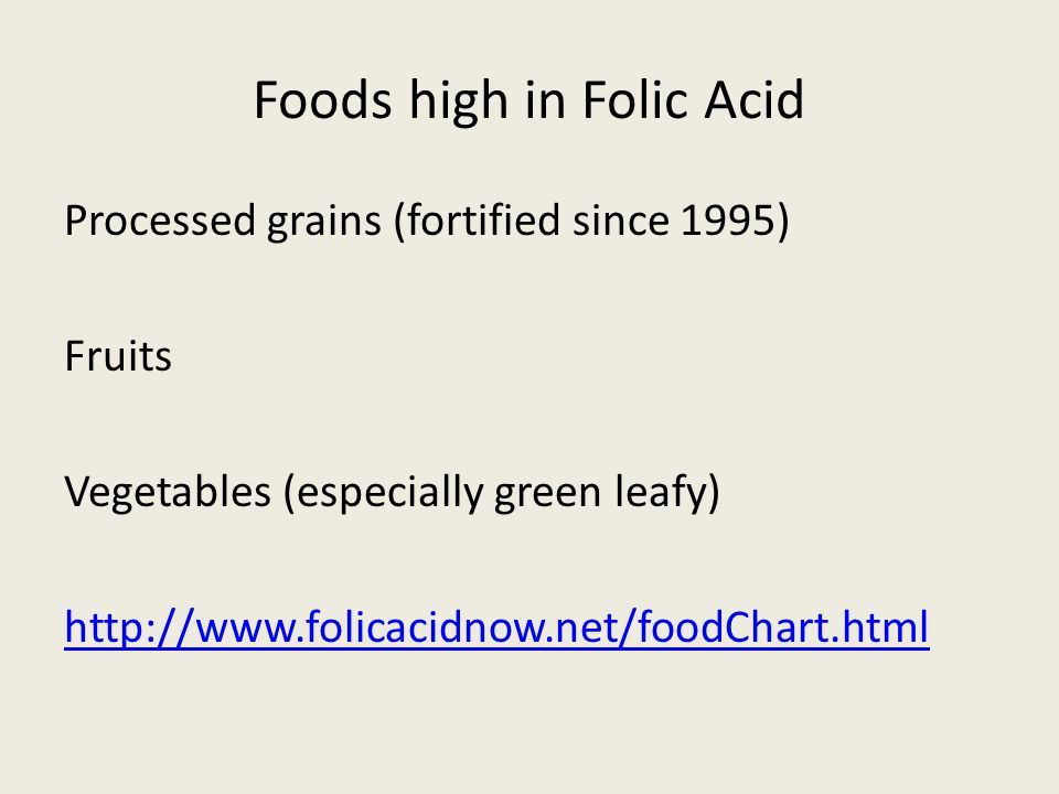 Foods high in Folic Acid Processed grains (fortified since 1995) Fruits Vegetables (especially green leafy) http://www.folicacidnow.net/foodChart.html