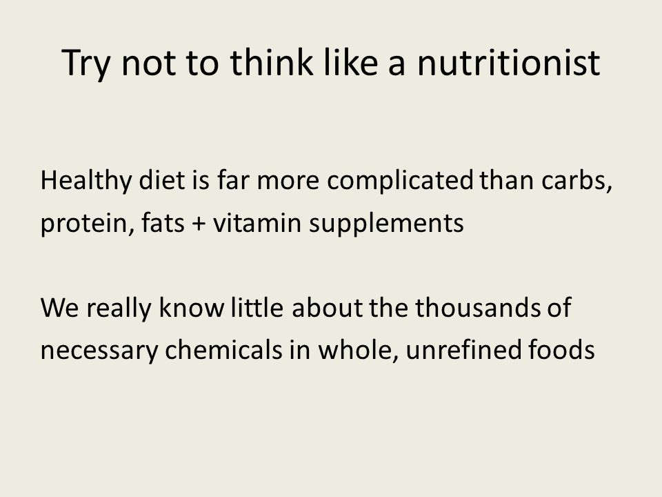 Healthy diet is far more complicated than carbs, protein, fats + vitamin supplements We really know little about the thousands of necessary chemicals in whole, unrefined foods Try not to think like a nutritionist