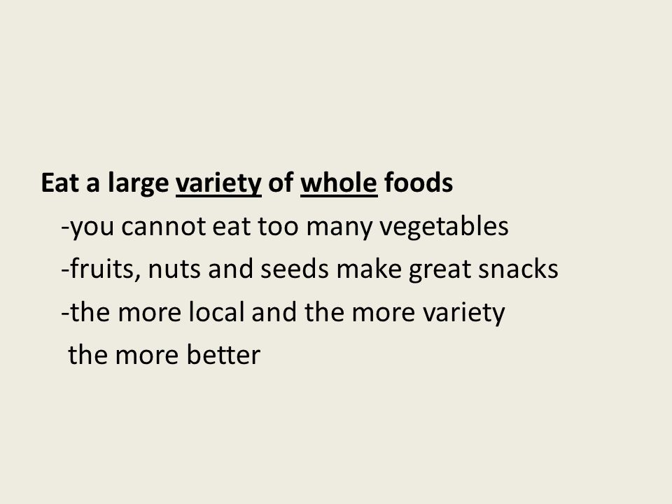Eat a large variety of whole foods -you cannot eat too many vegetables -fruits, nuts and seeds make great snacks -the more local and the more variety
