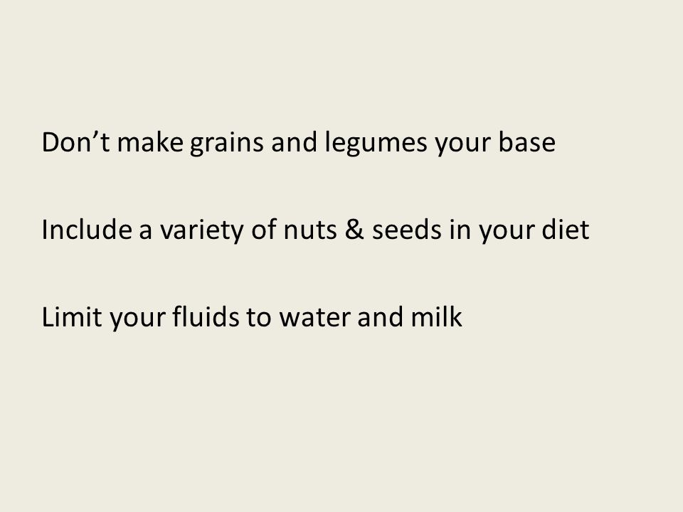 Dont make grains and legumes your base Include a variety of nuts & seeds in your diet Limit your fluids to water and milk