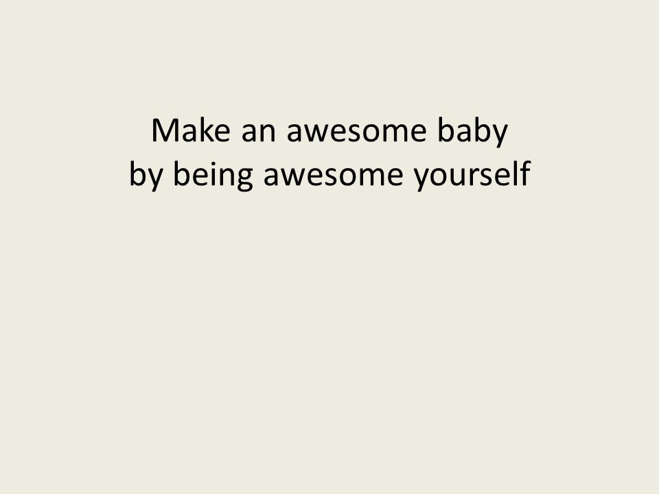Make an awesome baby by being awesome yourself