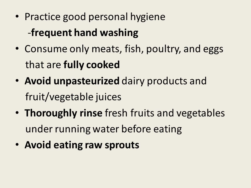 Practice good personal hygiene -frequent hand washing Consume only meats, fish, poultry, and eggs that are fully cooked Avoid unpasteurized dairy products and fruit/vegetable juices Thoroughly rinse fresh fruits and vegetables under running water before eating Avoid eating raw sprouts