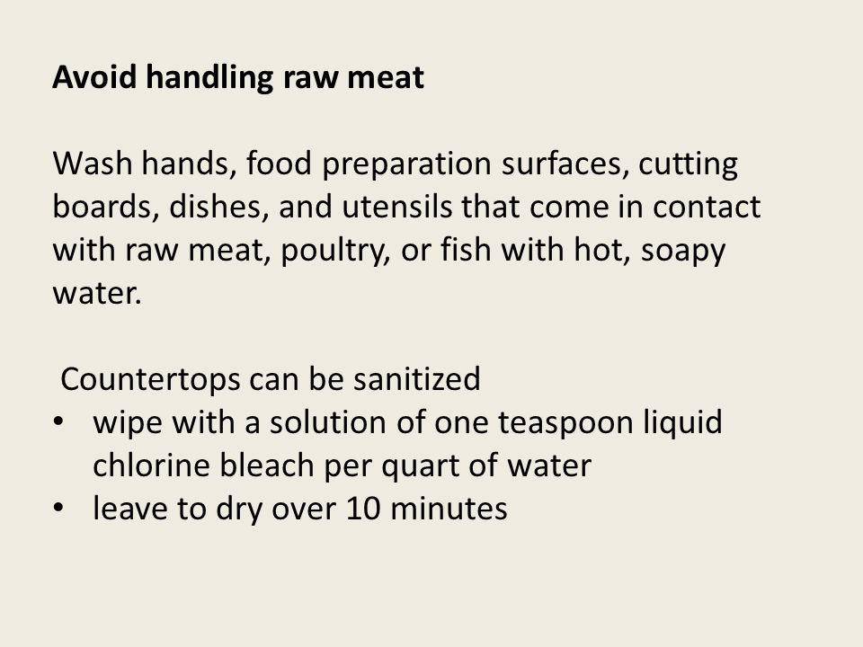 Avoid handling raw meat Wash hands, food preparation surfaces, cutting boards, dishes, and utensils that come in contact with raw meat, poultry, or fish with hot, soapy water.