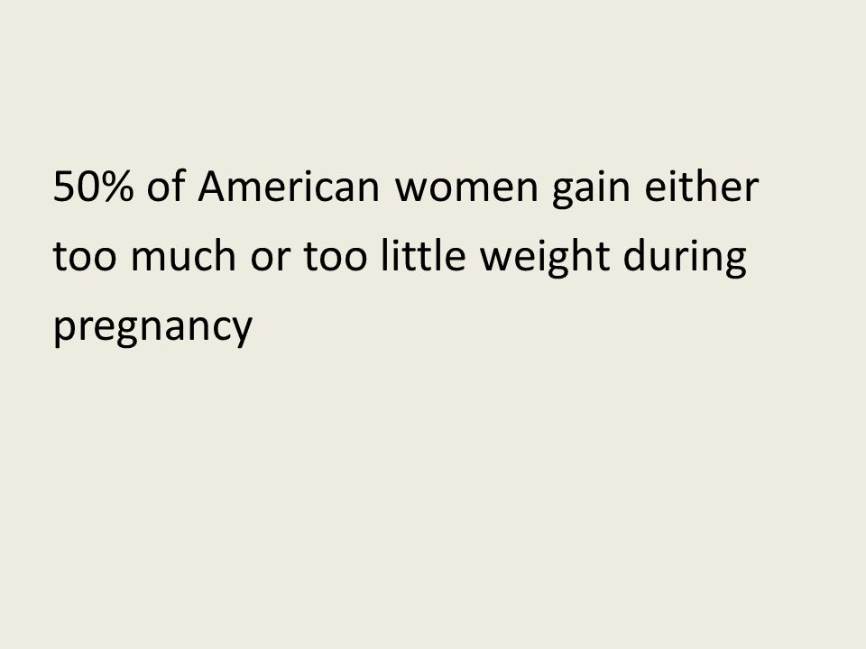 50% of American women gain either too much or too little weight during pregnancy