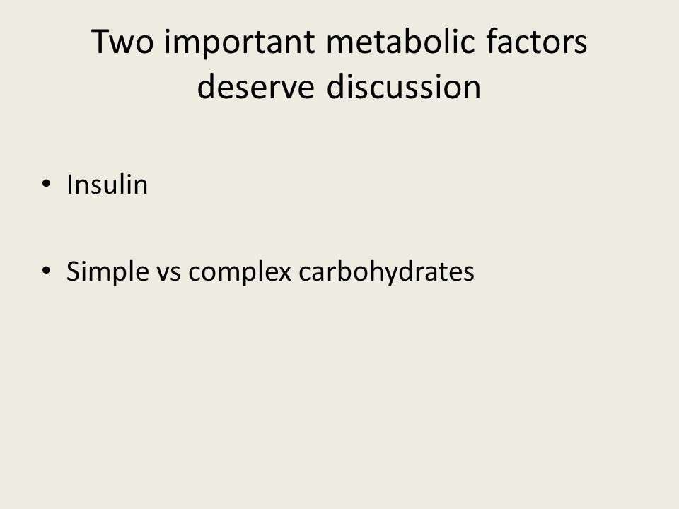 Two important metabolic factors deserve discussion Insulin Simple vs complex carbohydrates
