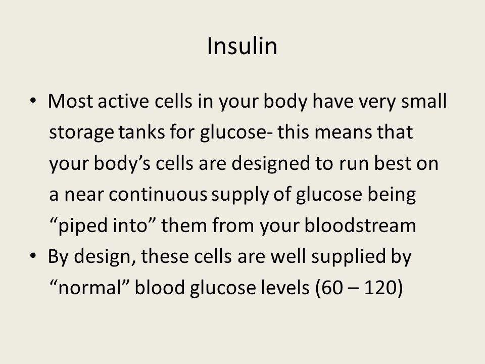 Insulin Most active cells in your body have very small storage tanks for glucose- this means that your bodys cells are designed to run best on a near continuous supply of glucose being piped into them from your bloodstream By design, these cells are well supplied by normal blood glucose levels (60 – 120)