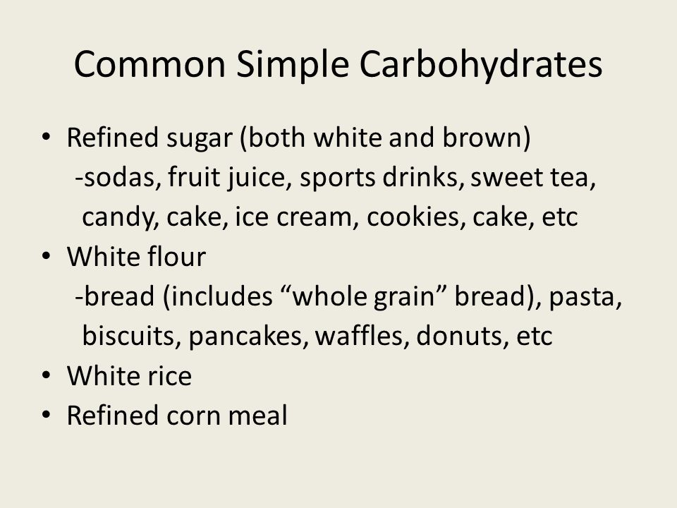 Common Simple Carbohydrates Refined sugar (both white and brown) -sodas, fruit juice, sports drinks, sweet tea, candy, cake, ice cream, cookies, cake, etc White flour -bread (includes whole grain bread), pasta, biscuits, pancakes, waffles, donuts, etc White rice Refined corn meal