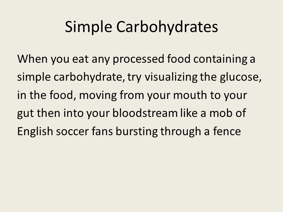 Simple Carbohydrates When you eat any processed food containing a simple carbohydrate, try visualizing the glucose, in the food, moving from your mout