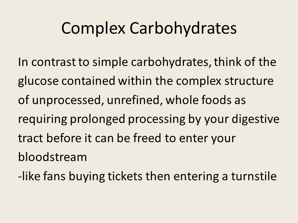 Complex Carbohydrates In contrast to simple carbohydrates, think of the glucose contained within the complex structure of unprocessed, unrefined, whole foods as requiring prolonged processing by your digestive tract before it can be freed to enter your bloodstream -like fans buying tickets then entering a turnstile