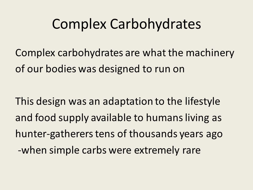 Complex Carbohydrates Complex carbohydrates are what the machinery of our bodies was designed to run on This design was an adaptation to the lifestyle and food supply available to humans living as hunter-gatherers tens of thousands years ago -when simple carbs were extremely rare