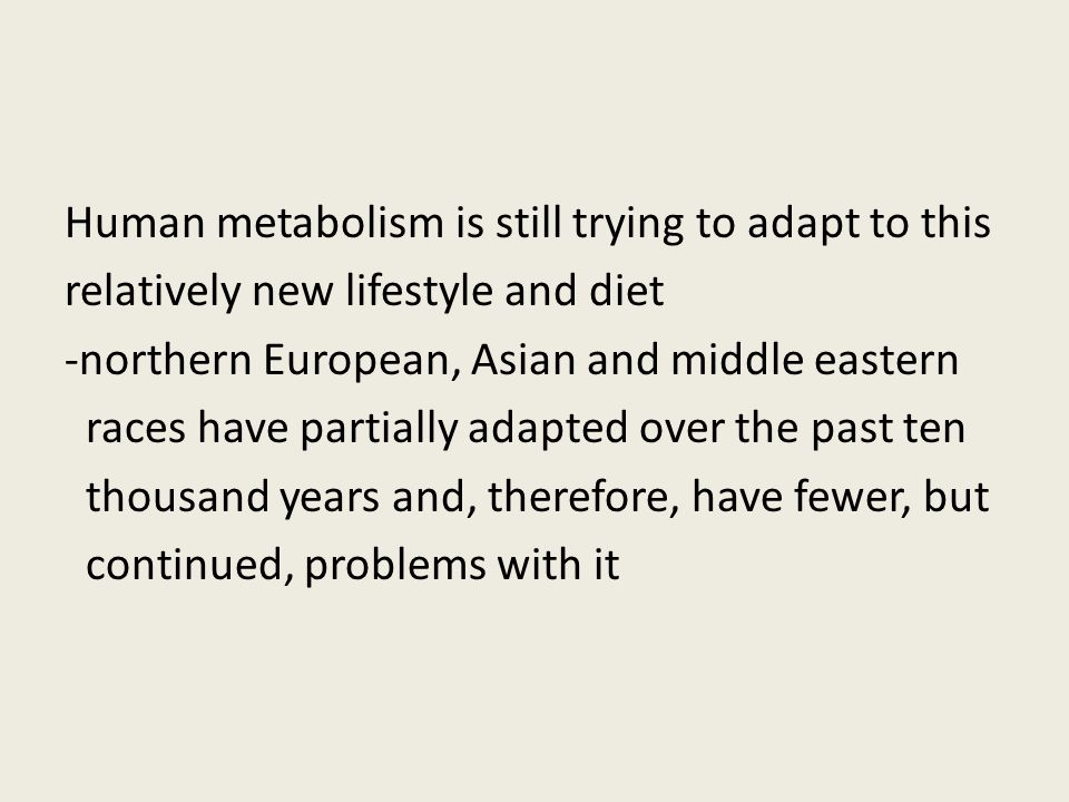 Human metabolism is still trying to adapt to this relatively new lifestyle and diet -northern European, Asian and middle eastern races have partially adapted over the past ten thousand years and, therefore, have fewer, but continued, problems with it