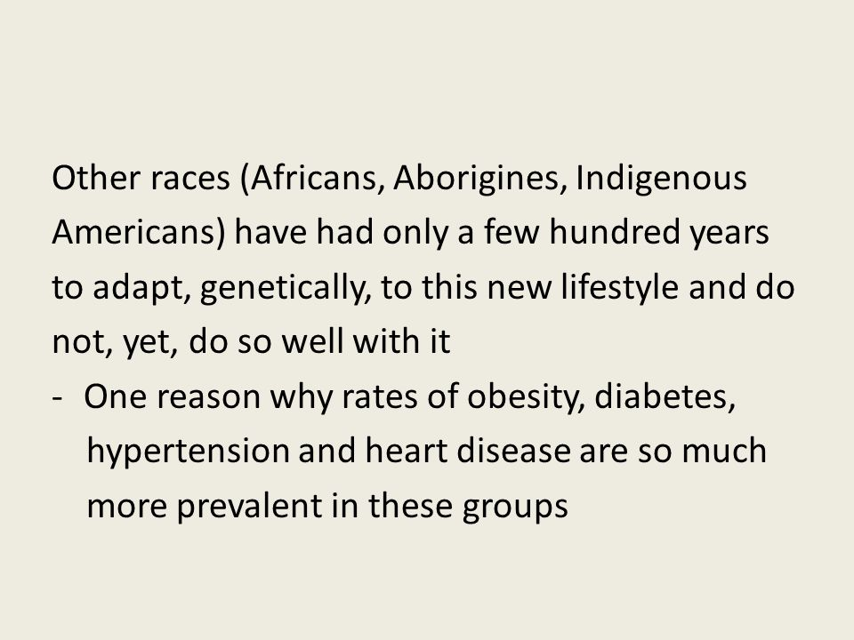 Other races (Africans, Aborigines, Indigenous Americans) have had only a few hundred years to adapt, genetically, to this new lifestyle and do not, yet, do so well with it -One reason why rates of obesity, diabetes, hypertension and heart disease are so much more prevalent in these groups